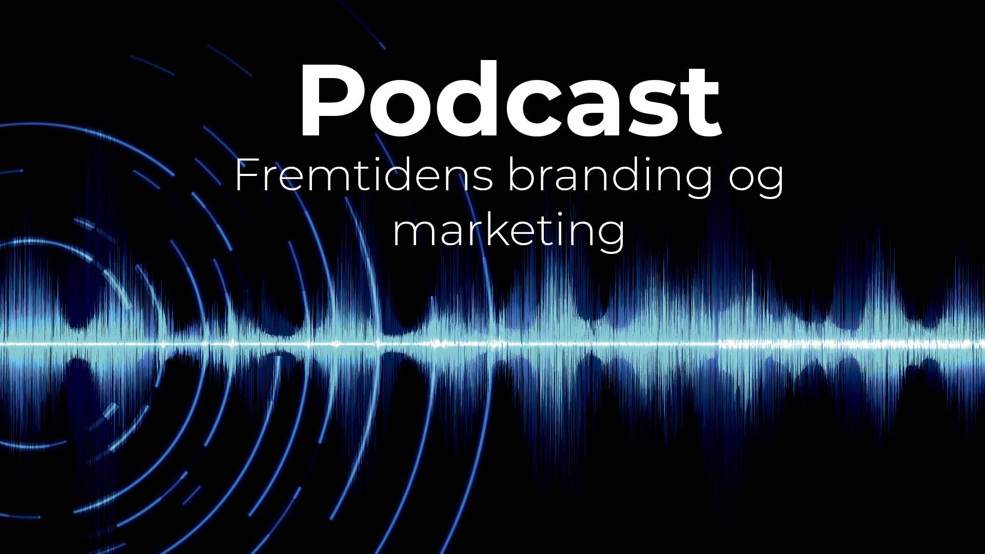 Podcast fremtidens branding og markedsføring